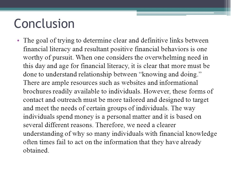 Conclusion The goal of trying to determine clear and definitive links between financial literacy and resultant positive financial behaviors is one wor