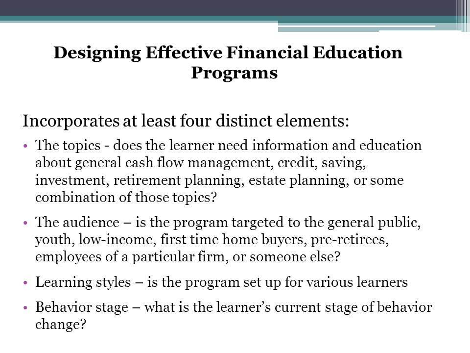 Designing Effective Financial Education Programs Incorporates at least four distinct elements: The topics - does the learner need information and educ