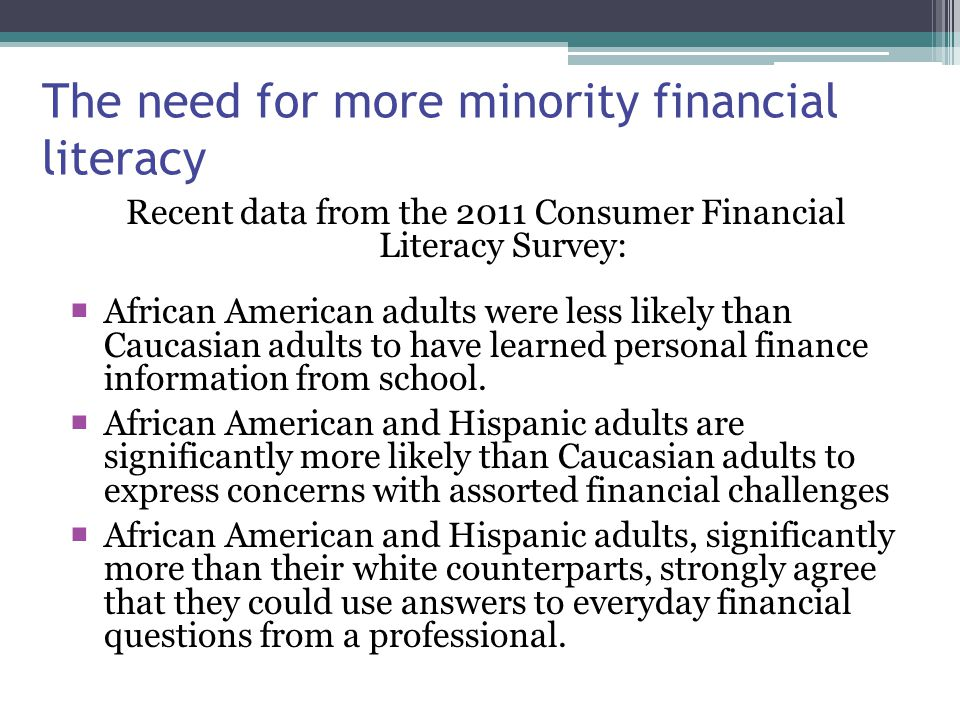 The need for more minority financial literacy Recent data from the 2011 Consumer Financial Literacy Survey:  African American adults were less likely than Caucasian adults to have learned personal finance information from school.