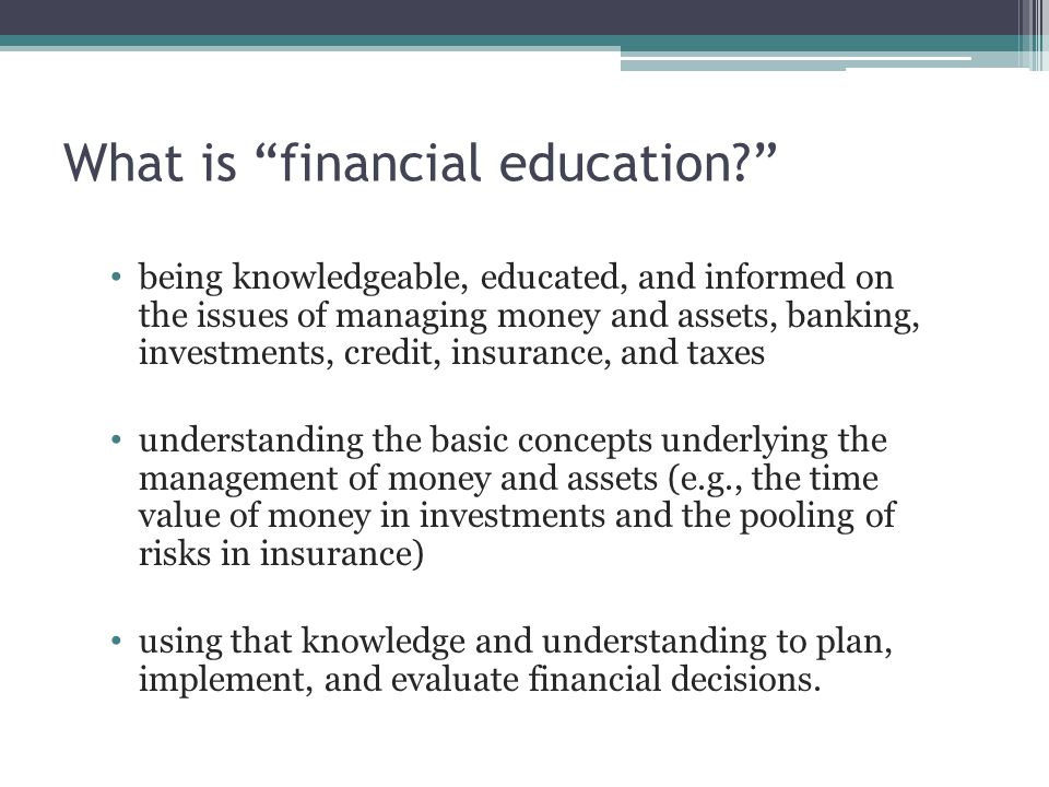 "What is ""financial education?"" being knowledgeable, educated, and informed on the issues of managing money and assets, banking, investments, credit, i"