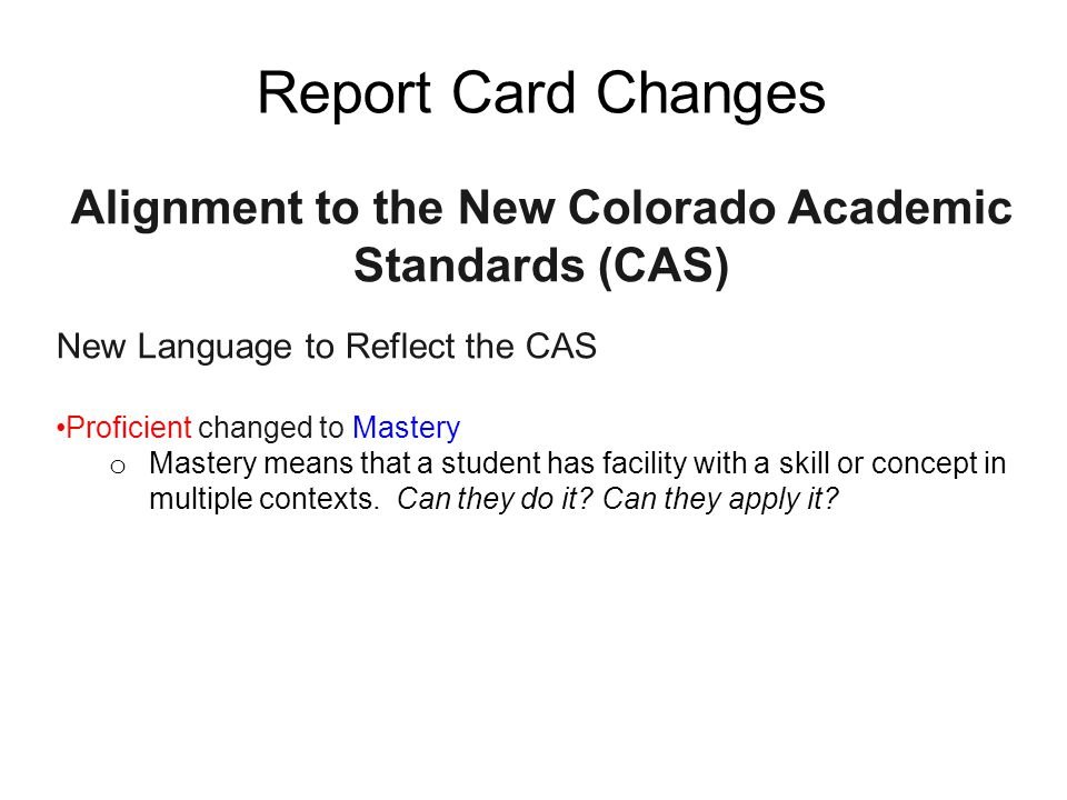 Report Card Changes Alignment to the New Colorado Academic Standards (CAS) New Language to Reflect the CAS Proficient changed to Mastery o Mastery means that a student has facility with a skill or concept in multiple contexts.