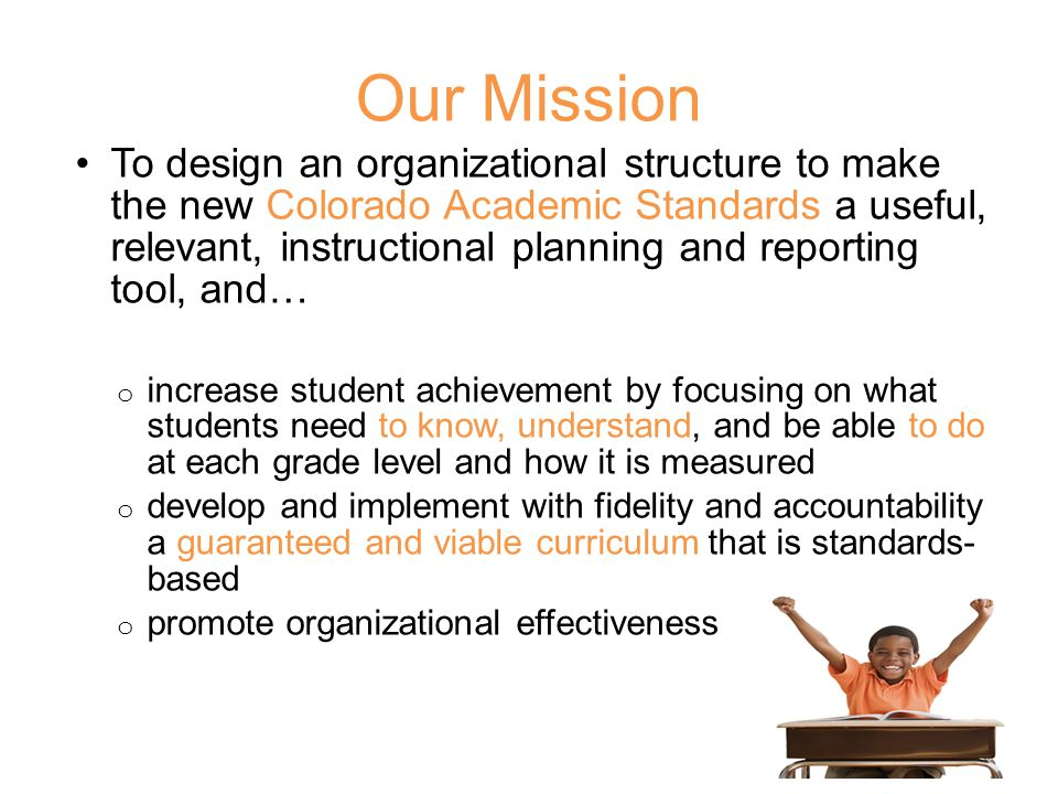 Our Mission To design an organizational structure to make the new Colorado Academic Standards a useful, relevant, instructional planning and reporting tool, and… o increase student achievement by focusing on what students need to know, understand, and be able to do at each grade level and how it is measured o develop and implement with fidelity and accountability a guaranteed and viable curriculum that is standards- based o promote organizational effectiveness