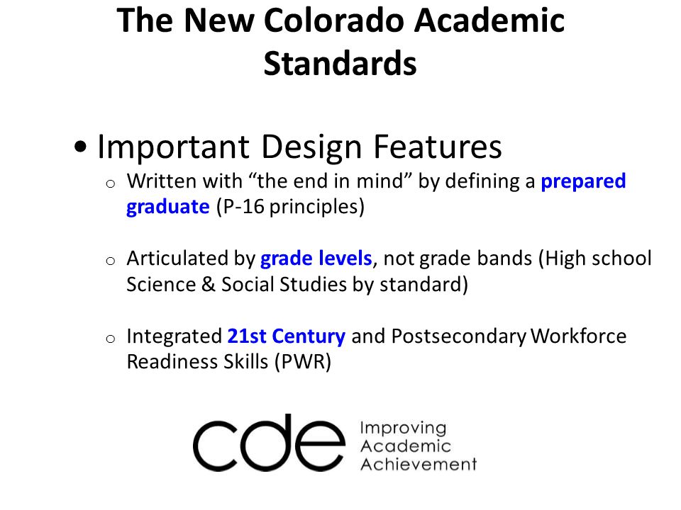 The New Colorado Academic Standards Important Design Features o Written to be fewer, clearer, and higher o Concepts, not facts, written for mastery o Common Core Standards for Math and Language Arts
