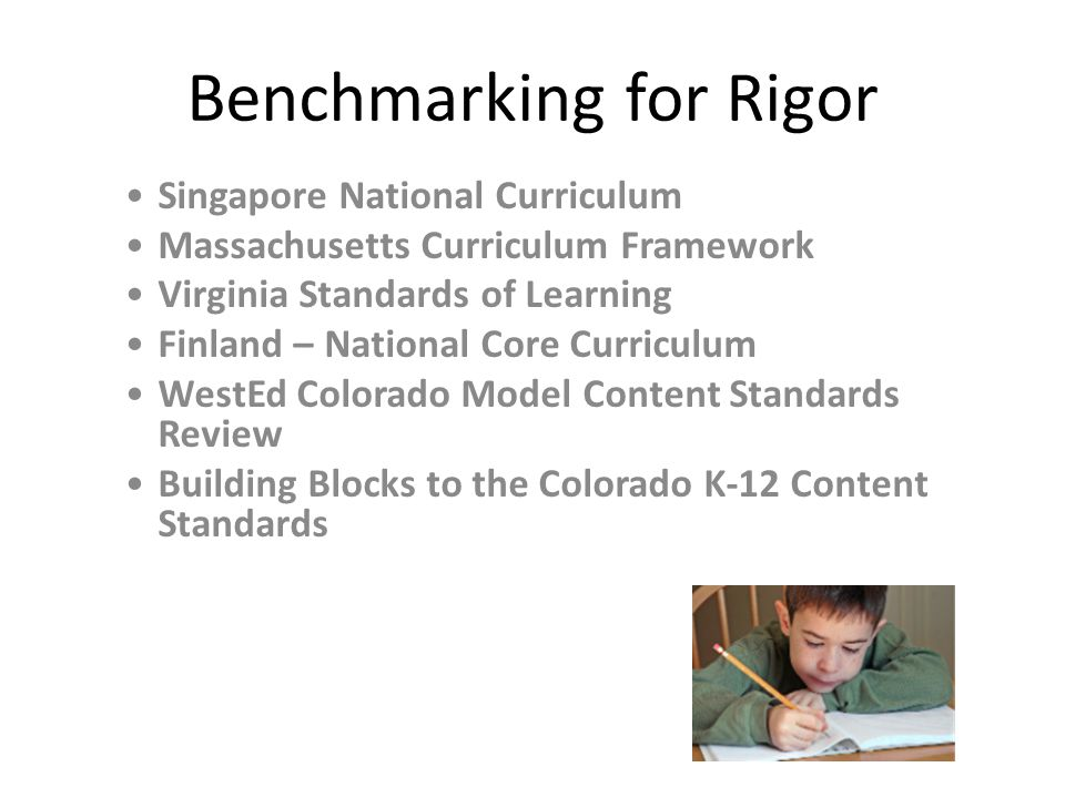 Benchmarking for Rigor Singapore National Curriculum Massachusetts Curriculum Framework Virginia Standards of Learning Finland – National Core Curriculum WestEd Colorado Model Content Standards Review Building Blocks to the Colorado K-12 Content Standards
