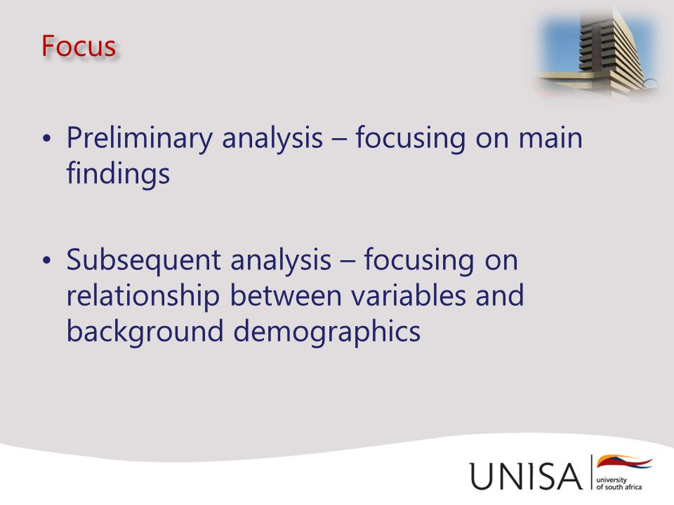 Focus Preliminary analysis – focusing on main findings Subsequent analysis – focusing on relationship between variables and background demographics