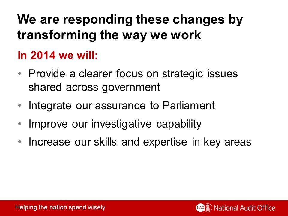 Helping the nation spend wisely We are responding these changes by transforming the way we work In 2014 we will: Provide a clearer focus on strategic issues shared across government Integrate our assurance to Parliament Improve our investigative capability Increase our skills and expertise in key areas