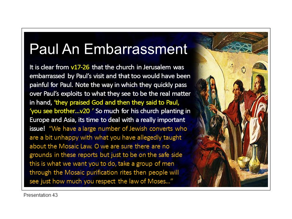Paul An Embarrassment It is clear from v17-26 that the church in Jerusalem was embarrassed by Paul's visit and that too would have been painful for Paul.