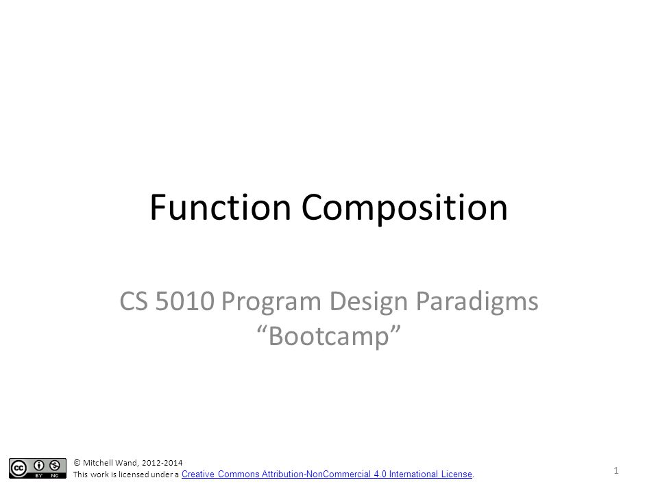 Function Composition CS 5010 Program Design Paradigms Bootcamp 1 © Mitchell Wand, 2012-2014 This work is licensed under a Creative Commons Attribution-NonCommercial 4.0 International License.