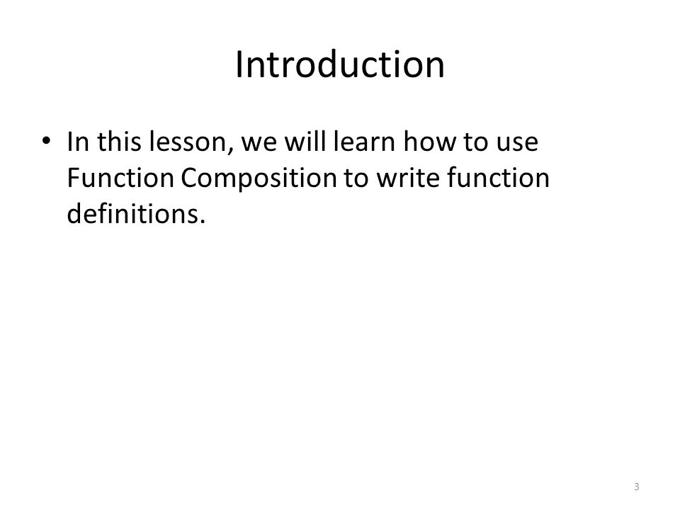 Introduction In this lesson, we will learn how to use Function Composition to write function definitions.