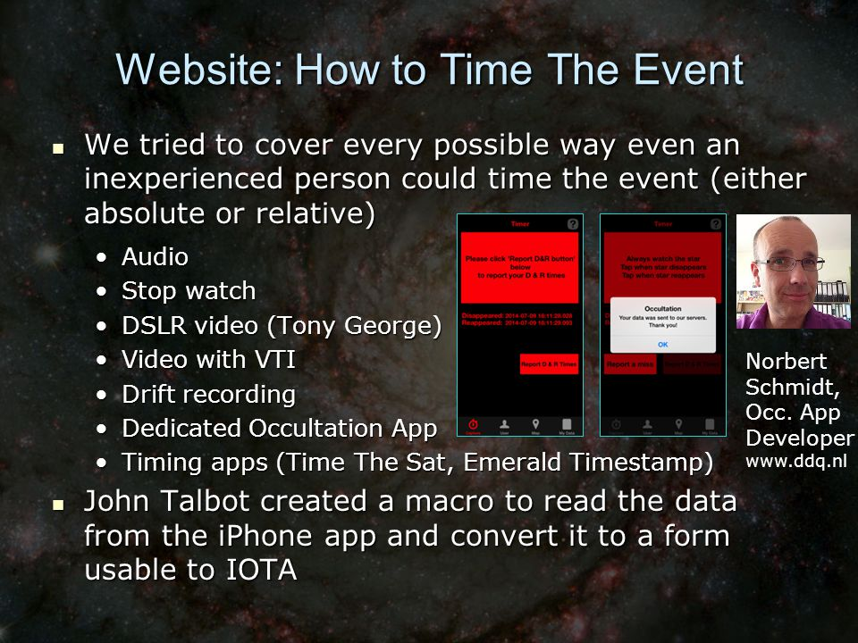 Website: How to Time The Event We tried to cover every possible way even an inexperienced person could time the event (either absolute or relative) We tried to cover every possible way even an inexperienced person could time the event (either absolute or relative) AudioAudio Stop watchStop watch DSLR video (Tony George)DSLR video (Tony George) Video with VTIVideo with VTI Drift recordingDrift recording Dedicated Occultation AppDedicated Occultation App Timing apps (Time The Sat, Emerald Timestamp)Timing apps (Time The Sat, Emerald Timestamp) John Talbot created a macro to read the data from the iPhone app and convert it to a form usable to IOTA John Talbot created a macro to read the data from the iPhone app and convert it to a form usable to IOTA Norbert Schmidt, Occ.
