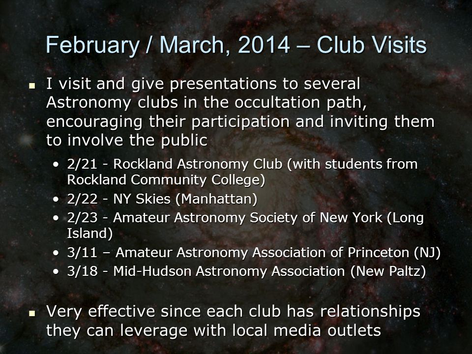 February / March, 2014 – Club Visits I visit and give presentations to several Astronomy clubs in the occultation path, encouraging their participation and inviting them to involve the public I visit and give presentations to several Astronomy clubs in the occultation path, encouraging their participation and inviting them to involve the public 2/21 - Rockland Astronomy Club (with students from Rockland Community College)2/21 - Rockland Astronomy Club (with students from Rockland Community College) 2/22 - NY Skies (Manhattan)2/22 - NY Skies (Manhattan) 2/23 - Amateur Astronomy Society of New York (Long Island)2/23 - Amateur Astronomy Society of New York (Long Island) 3/11 – Amateur Astronomy Association of Princeton (NJ)3/11 – Amateur Astronomy Association of Princeton (NJ) 3/18 - Mid-Hudson Astronomy Association (New Paltz)3/18 - Mid-Hudson Astronomy Association (New Paltz) Very effective since each club has relationships they can leverage with local media outlets Very effective since each club has relationships they can leverage with local media outlets