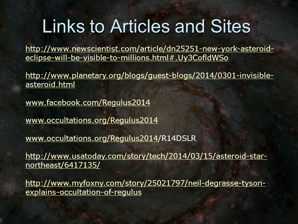 Links to Articles and Sites http://www.newscientist.com/article/dn25251-new-york-asteroid- eclipse-will-be-visible-to-millions.html#.Uy3CofldWSo http://www.planetary.org/blogs/guest-blogs/2014/0301-invisible- asteroid.html www.facebook.com/Regulus2014 www.occultations.org/Regulus2014 www.occultations.org/Regulus2014/R14DSLR http://www.usatoday.com/story/tech/2014/03/15/asteroid-star- northeast/6417135/ http://www.myfoxny.com/story/25021797/neil-degrasse-tyson- explains-occultation-of-regulus