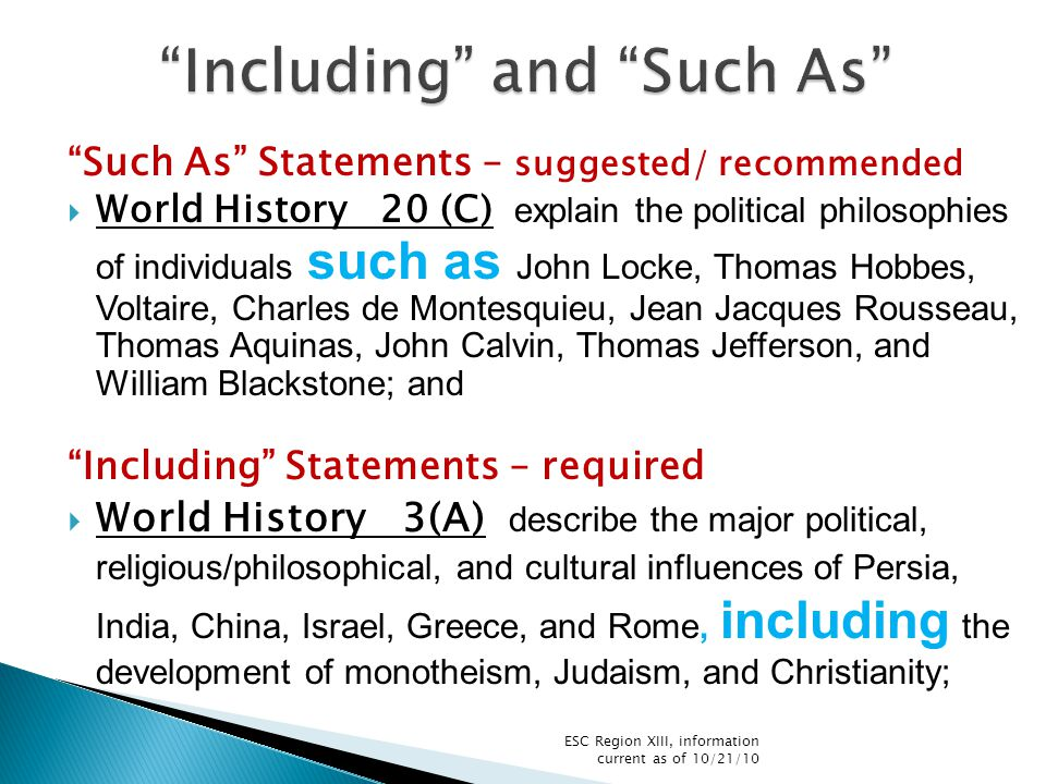 Such As Statements – suggested/ recommended  World History 20 (C) explain the political philosophies of individuals such as John Locke, Thomas Hobbes, Voltaire, Charles de Montesquieu, Jean Jacques Rousseau, Thomas Aquinas, John Calvin, Thomas Jefferson, and William Blackstone; and Including Statements – required  World History 3(A) describe the major political, religious/philosophical, and cultural influences of Persia, India, China, Israel, Greece, and Rome, including the development of monotheism, Judaism, and Christianity; ESC Region XIII, information current as of 10/21/10