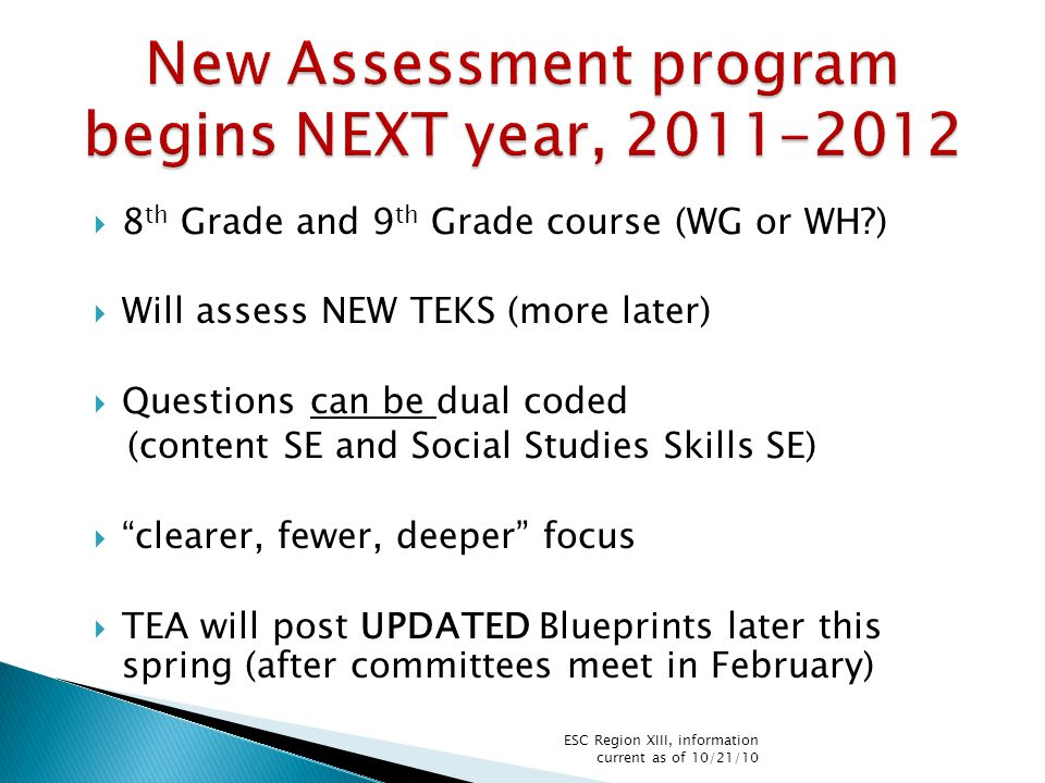  8 th Grade and 9 th Grade course (WG or WH?)  Will assess NEW TEKS (more later)  Questions can be dual coded (content SE and Social Studies Skills SE)  clearer, fewer, deeper focus  TEA will post UPDATED Blueprints later this spring (after committees meet in February) ESC Region XIII, information current as of 10/21/10