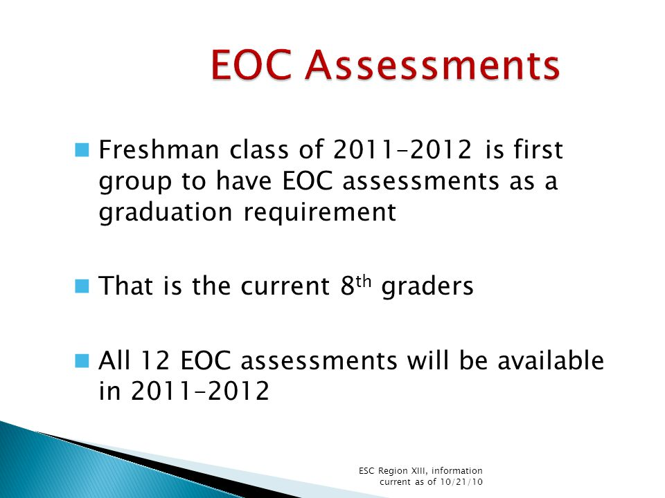 EOC Assessments Freshman class of 2011–2012 is first group to have EOC assessments as a graduation requirement That is the current 8 th graders All 12 EOC assessments will be available in 2011–2012 ESC Region XIII, information current as of 10/21/10