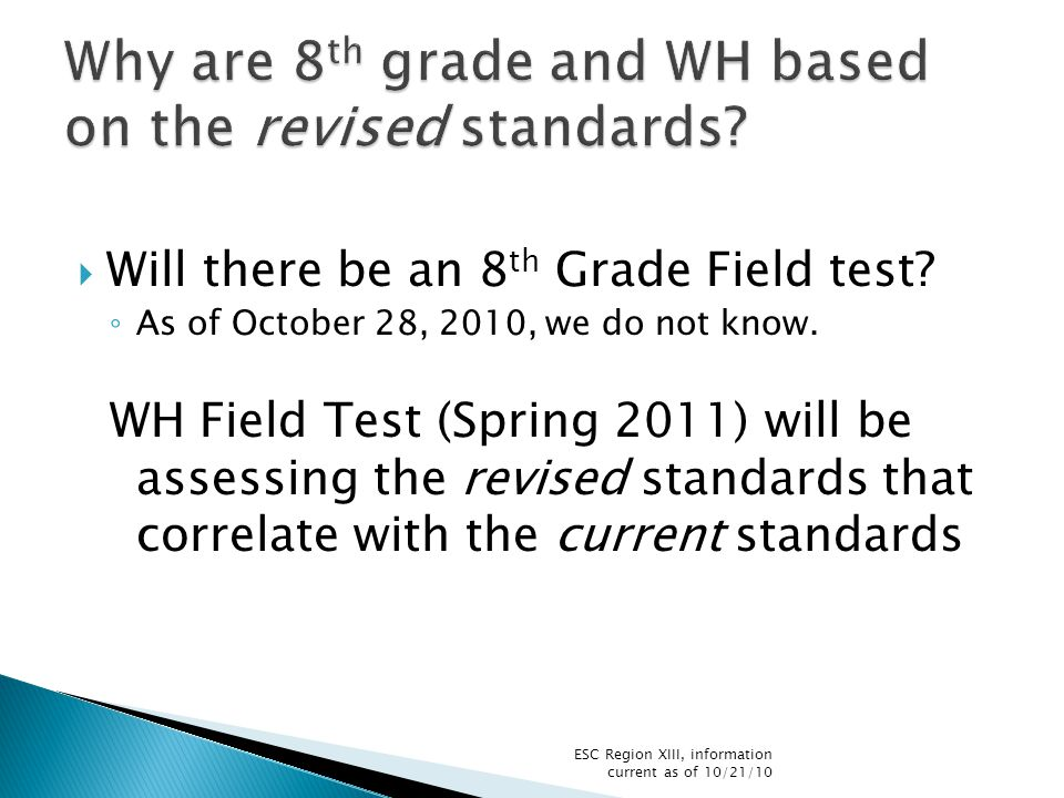  Will there be an 8 th Grade Field test. ◦ As of October 28, 2010, we do not know.