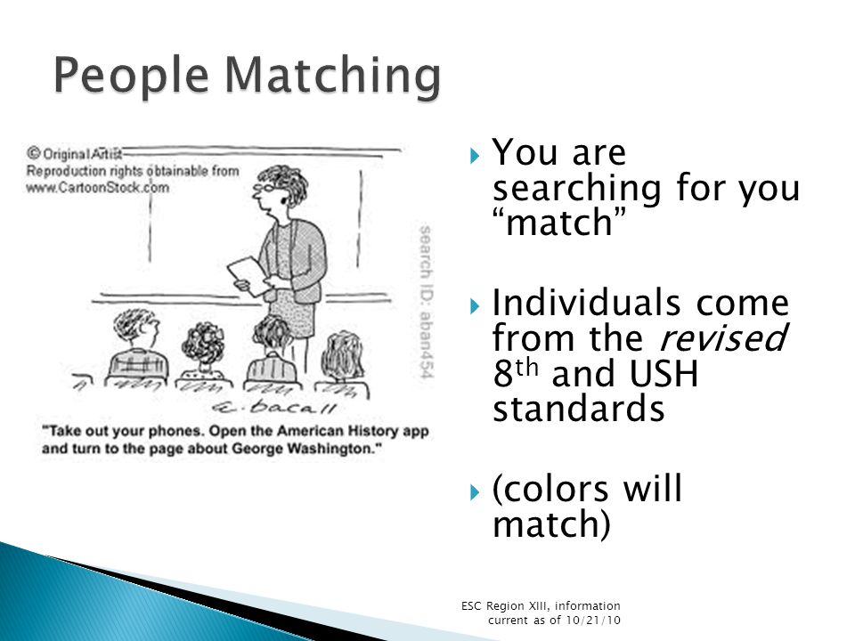  You are searching for you match  Individuals come from the revised 8 th and USH standards  (colors will match) ESC Region XIII, information current as of 10/21/10