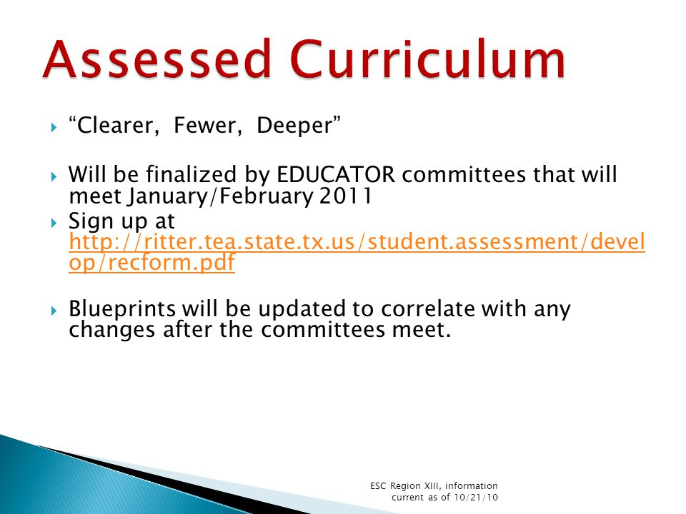  Clearer, Fewer, Deeper  Will be finalized by EDUCATOR committees that will meet January/February 2011  Sign up at http://ritter.tea.state.tx.us/student.assessment/devel op/recform.pdf http://ritter.tea.state.tx.us/student.assessment/devel op/recform.pdf  Blueprints will be updated to correlate with any changes after the committees meet.