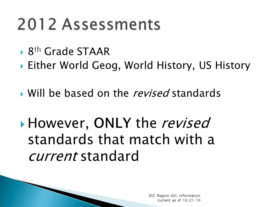  8 th Grade STAAR  Either World Geog, World History, US History  Will be based on the revised standards  However, ONLY the revised standards that match with a current standard ESC Region XIII, information current as of 10/21/10