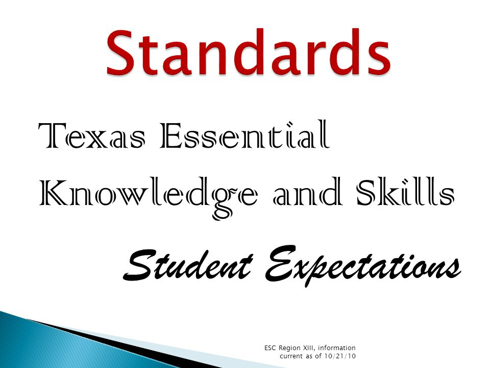  STAAR EOC – standards to be set in fall 2011 so scores can be reported for first high stakes administration in spring 2012  STAAR 3-8 – standards to be set in fall 2012 so reports will be delayed for first administration in spring 2012 ESC Region XIII, information current as of 10/21/10