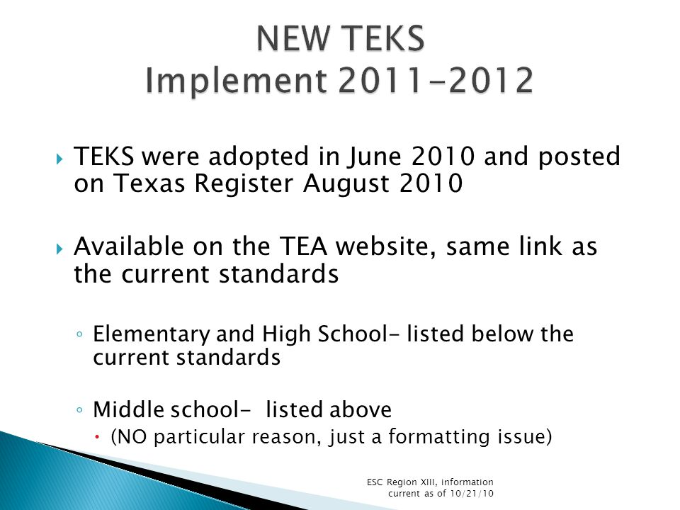  TEKS were adopted in June 2010 and posted on Texas Register August 2010  Available on the TEA website, same link as the current standards ◦ Elementary and High School- listed below the current standards ◦ Middle school- listed above  (NO particular reason, just a formatting issue) ESC Region XIII, information current as of 10/21/10