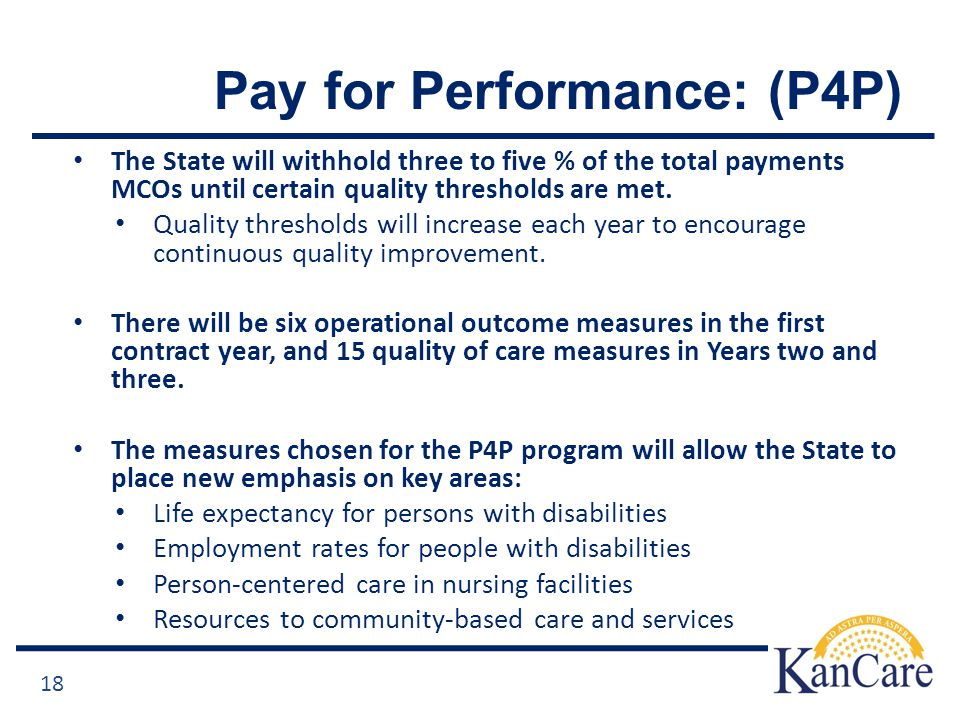 Pay for Performance: (P4P) The State will withhold three to five % of the total payments MCOs until certain quality thresholds are met.
