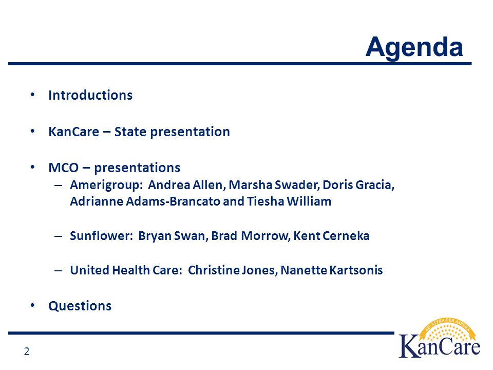 Agenda Introductions KanCare – State presentation MCO – presentations – Amerigroup: Andrea Allen, Marsha Swader, Doris Gracia, Adrianne Adams-Brancato and Tiesha William – Sunflower: Bryan Swan, Brad Morrow, Kent Cerneka – United Health Care: Christine Jones, Nanette Kartsonis Questions 2