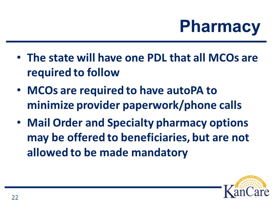 Pharmacy The state will have one PDL that all MCOs are required to follow MCOs are required to have autoPA to minimize provider paperwork/phone calls Mail Order and Specialty pharmacy options may be offered to beneficiaries, but are not allowed to be made mandatory 22