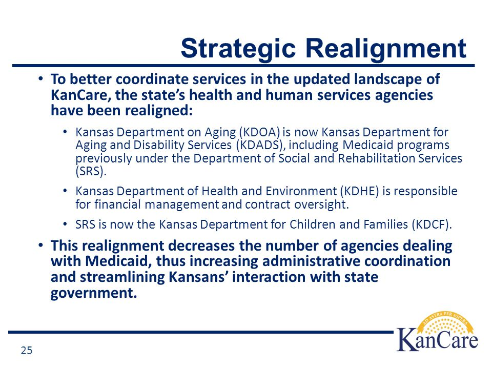 Strategic Realignment To better coordinate services in the updated landscape of KanCare, the state's health and human services agencies have been realigned: Kansas Department on Aging (KDOA) is now Kansas Department for Aging and Disability Services (KDADS), including Medicaid programs previously under the Department of Social and Rehabilitation Services (SRS).