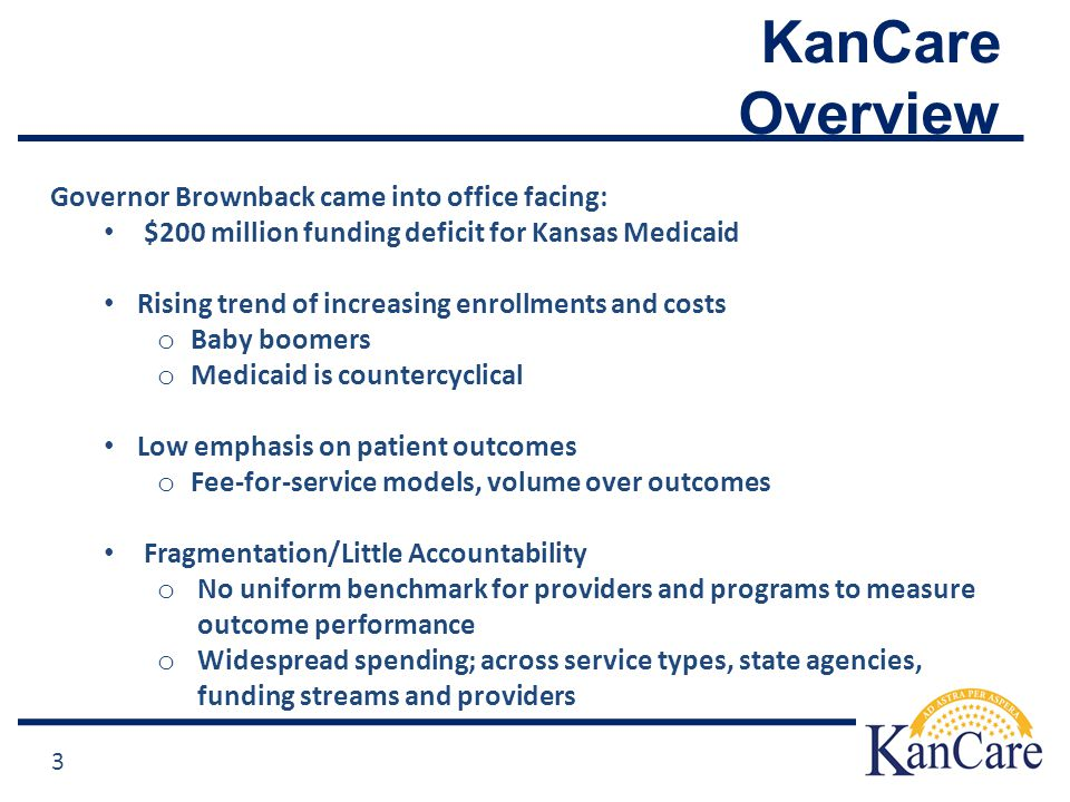 KanCare Overview 3 Governor Brownback came into office facing: $200 million funding deficit for Kansas Medicaid Rising trend of increasing enrollments and costs o Baby boomers o Medicaid is countercyclical Low emphasis on patient outcomes o Fee-for-service models, volume over outcomes Fragmentation/Little Accountability o No uniform benchmark for providers and programs to measure outcome performance o Widespread spending; across service types, state agencies, funding streams and providers