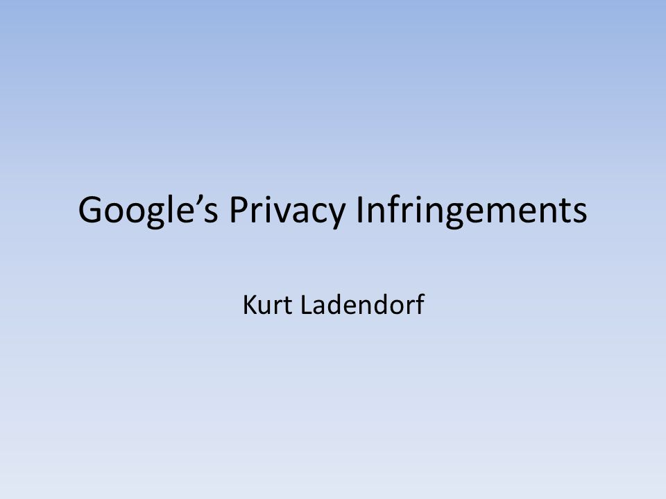 Google's Privacy Infringements Kurt Ladendorf