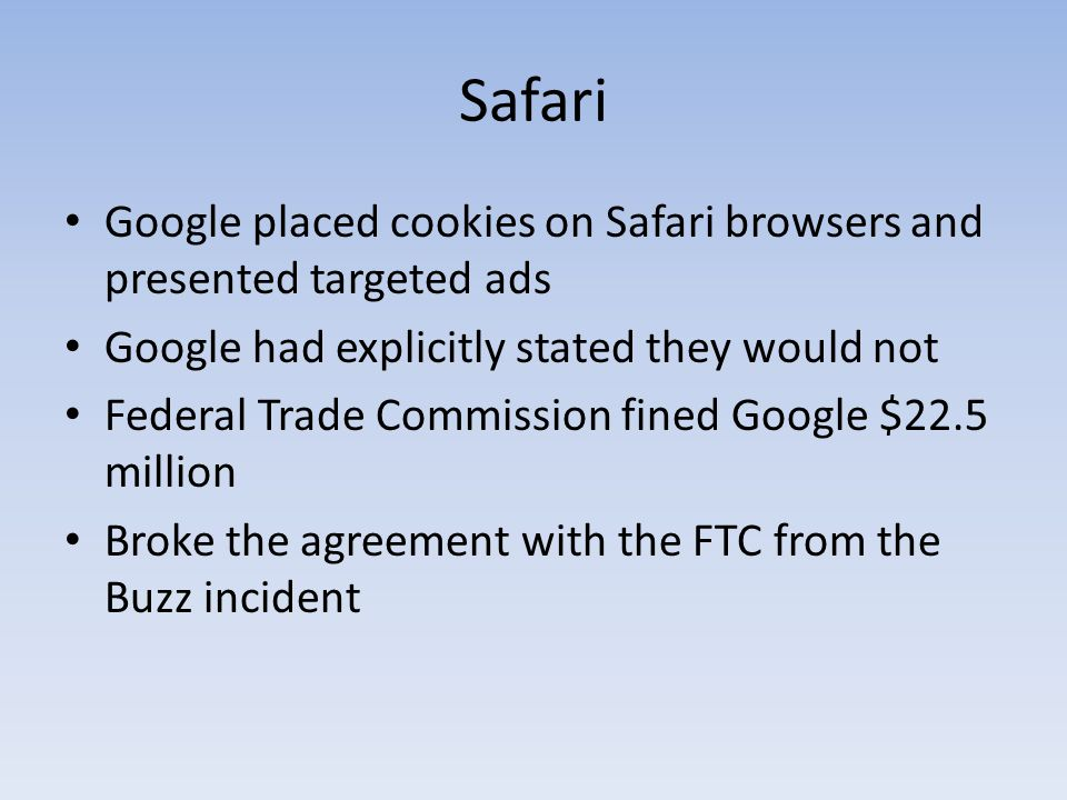 Safari Google placed cookies on Safari browsers and presented targeted ads Google had explicitly stated they would not Federal Trade Commission fined Google $22.5 million Broke the agreement with the FTC from the Buzz incident