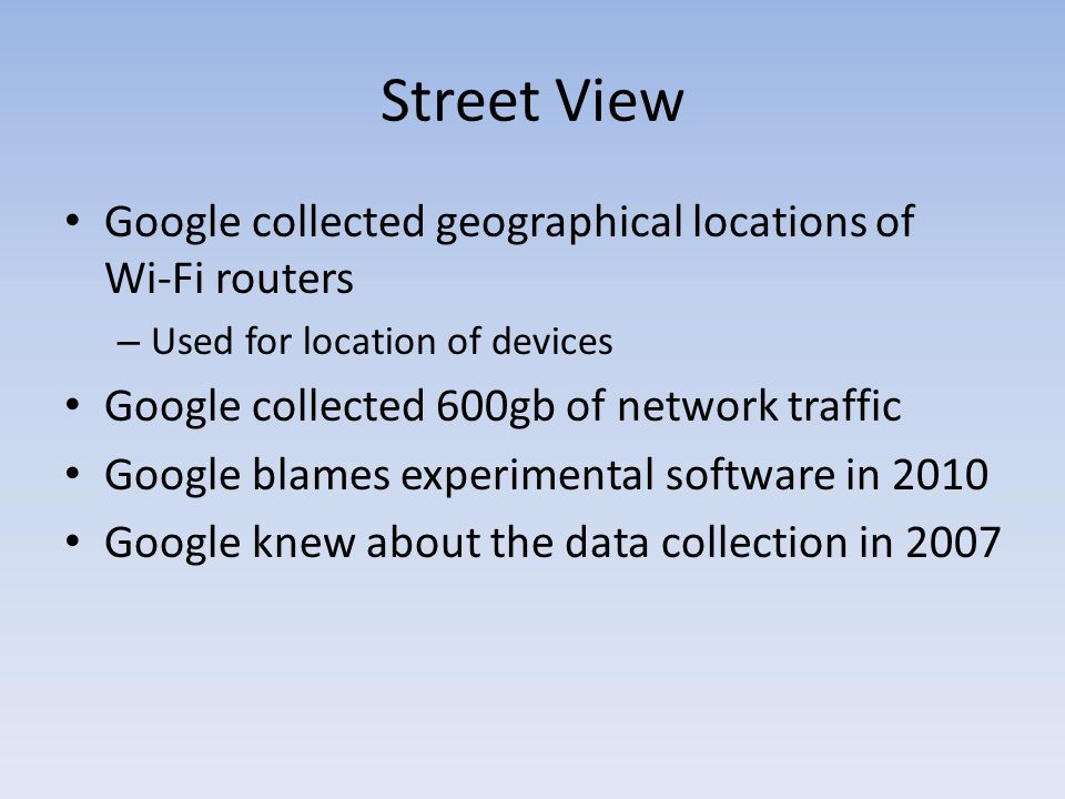 Street View Google collected geographical locations of Wi-Fi routers – Used for location of devices Google collected 600gb of network traffic Google blames experimental software in 2010 Google knew about the data collection in 2007