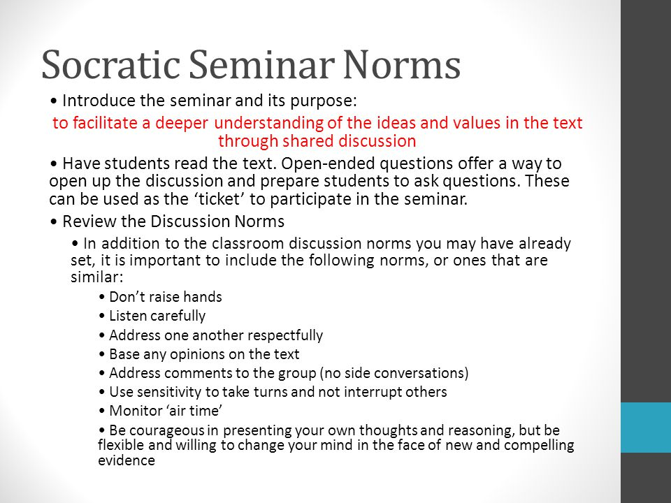 Socratic Seminar Norms Introduce the seminar and its purpose: to facilitate a deeper understanding of the ideas and values in the text through shared