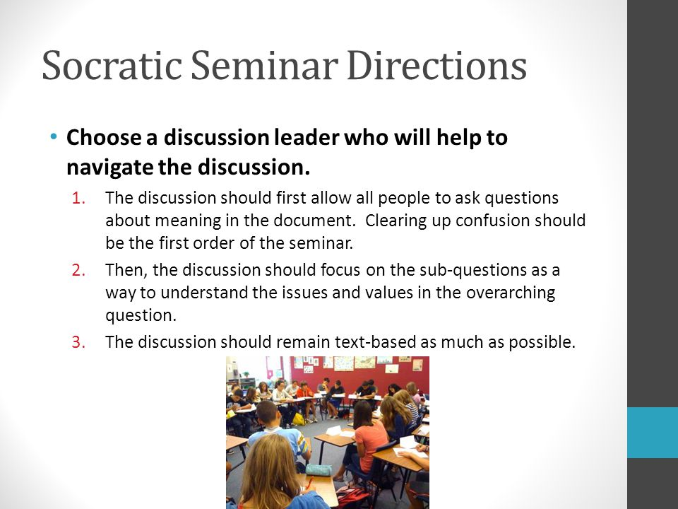 Socratic Seminar Directions Choose a discussion leader who will help to navigate the discussion. 1.The discussion should first allow all people to ask