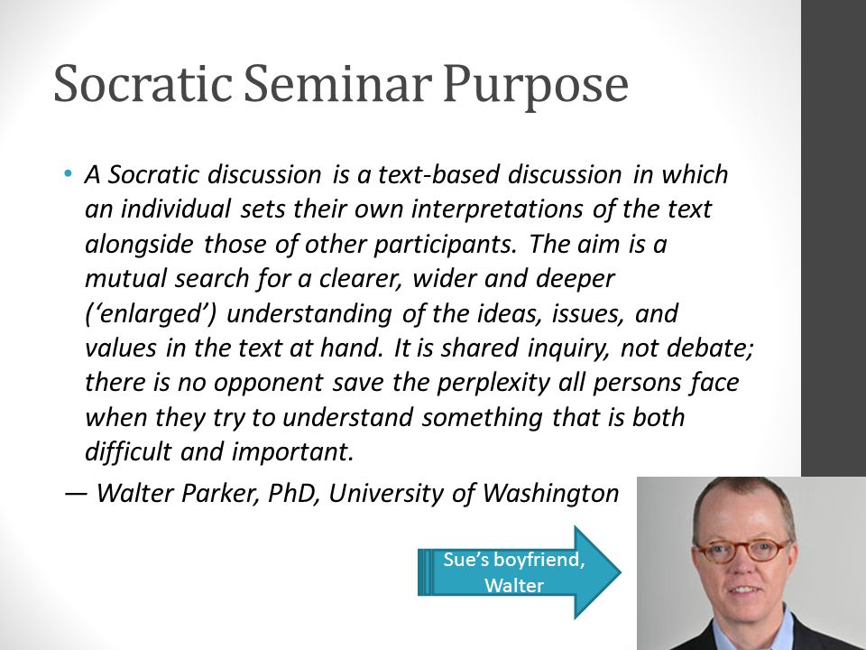 Socratic Seminar Purpose A Socratic discussion is a text-based discussion in which an individual sets their own interpretations of the text alongside