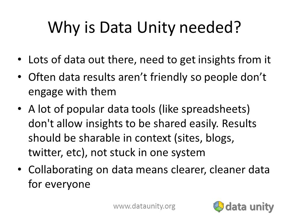 www.dataunity.org Why is Data Unity needed? Lots of data out there, need to get insights from it Often data results aren't friendly so people don't en