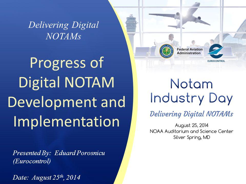 Delivering Digital NOTAMs Progress of Digital NOTAM Development and Implementation Presented By: Eduard Porosnicu (Eurocontrol) Date: August 25 th, 20