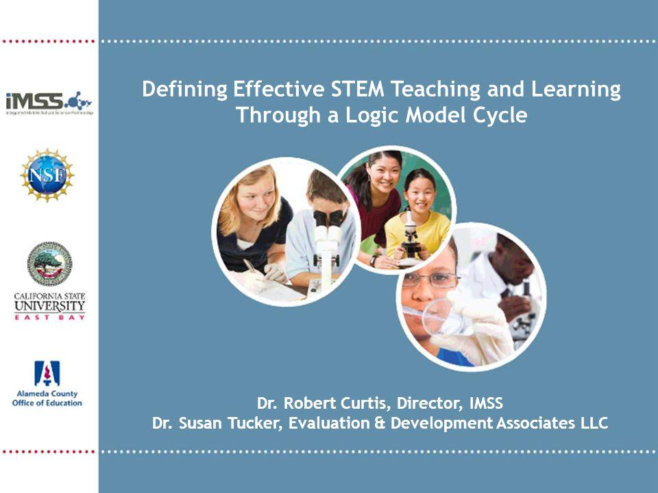 Dr. Robert Curtis, Director, IMSS Dr. Susan Tucker, Evaluation & Development Associates LLC Defining Effective STEM Teaching and Learning Through a Lo