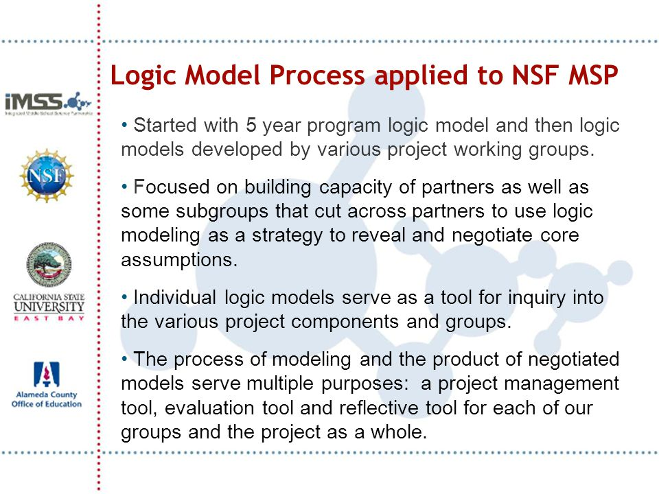 Logic Model Process applied to NSF MSP Started with 5 year program logic model and then logic models developed by various project working groups. Focu