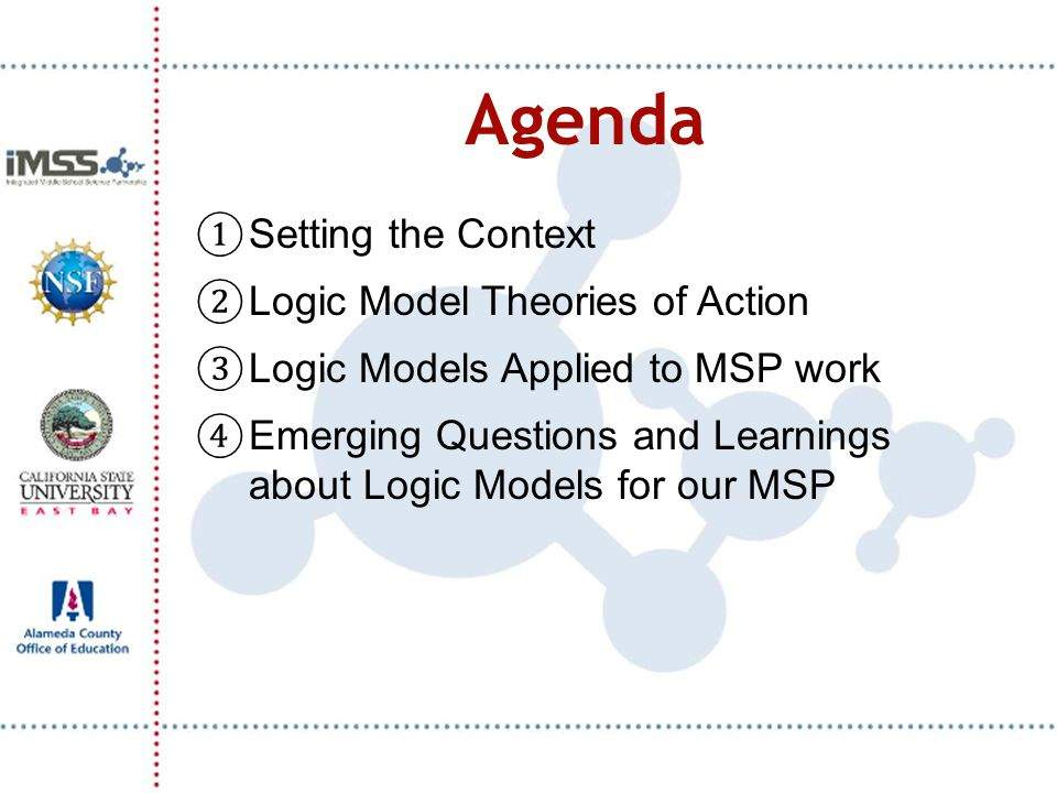 Agenda ① Setting the Context ② Logic Model Theories of Action ③ Logic Models Applied to MSP work ④ Emerging Questions and Learnings about Logic Models