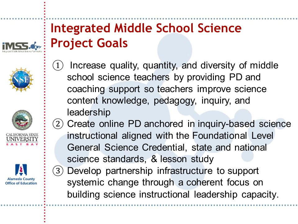 Integrated Middle School Science Project Goals ① Increase quality, quantity, and diversity of middle school science teachers by providing PD and coach