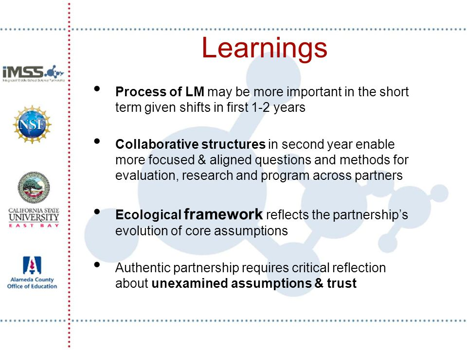 Learnings Process of LM may be more important in the short term given shifts in first 1-2 years Collaborative structures in second year enable more focused & aligned questions and methods for evaluation, research and program across partners Ecological framework reflects the partnership's evolution of core assumptions Authentic partnership requires critical reflection about unexamined assumptions & trust