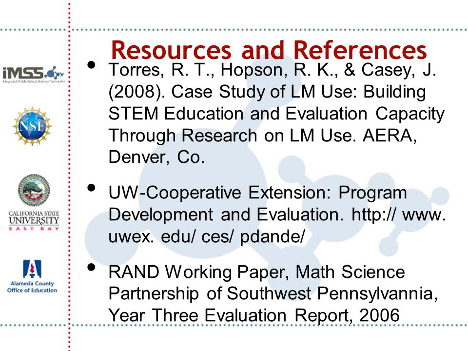 Resources and References Torres, R. T., Hopson, R. K., & Casey, J. (2008). Case Study of LM Use: Building STEM Education and Evaluation Capacity Throu