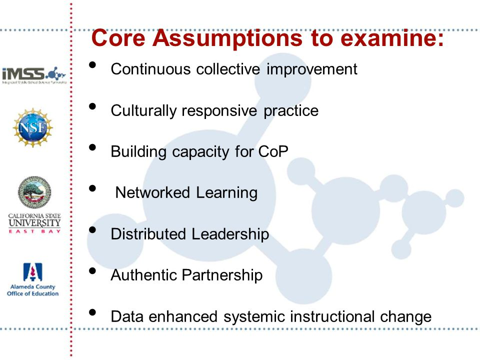 Core Assumptions to examine: Continuous collective improvement Culturally responsive practice Building capacity for CoP Networked Learning Distributed Leadership Authentic Partnership Data enhanced systemic instructional change