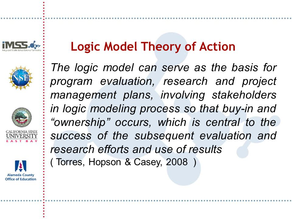 Logic Model Theory of Action The logic model can serve as the basis for program evaluation, research and project management plans, involving stakeholders in logic modeling process so that buy-in and ownership occurs, which is central to the success of the subsequent evaluation and research efforts and use of results ( Torres, Hopson & Casey, 2008 )