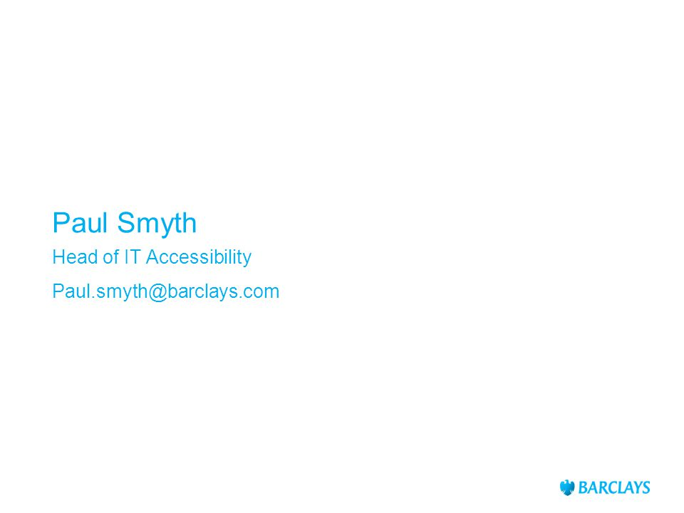 Paul Smyth Head of IT Accessibility Paul.smyth@barclays.com