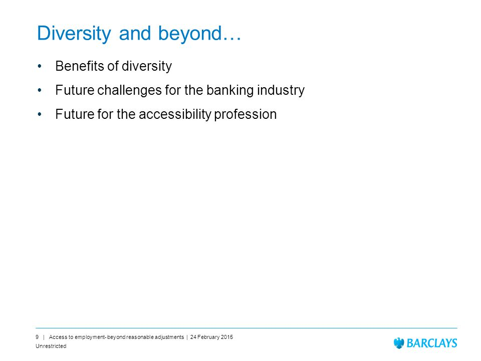 Unrestricted 9 | Access to employment- beyond reasonable adjustments | 24 February 2015 Diversity and beyond… Benefits of diversity Future challenges for the banking industry Future for the accessibility profession