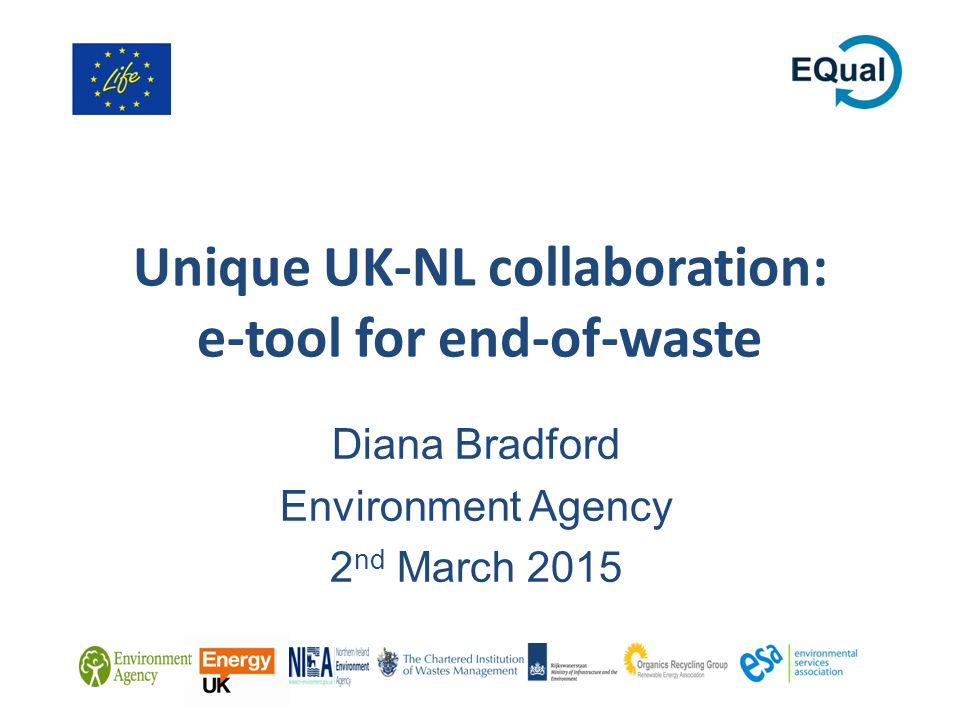 Unique UK-NL collaboration: e-tool for end-of-waste Diana Bradford Environment Agency 2 nd March 2015