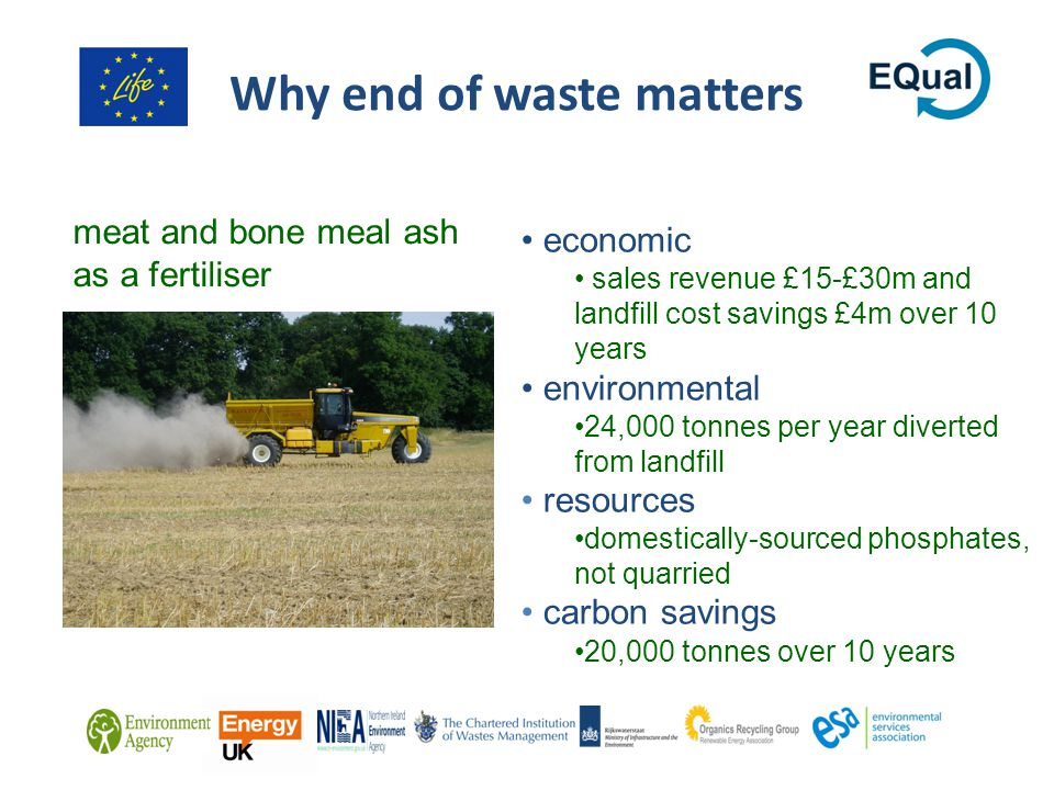 Why end of waste matters economic sales revenue £15-£30m and landfill cost savings £4m over 10 years environmental 24,000 tonnes per year diverted from landfill resources domestically-sourced phosphates, not quarried carbon savings 20,000 tonnes over 10 years meat and bone meal ash as a fertiliser